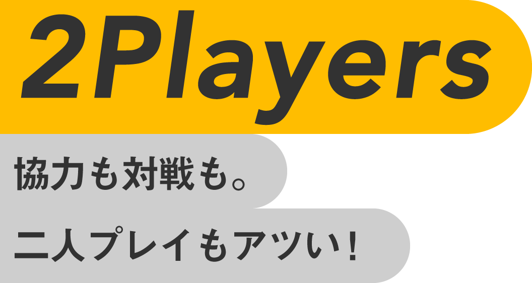 2Players 協力も対戦も。二人プレイもアツい!
